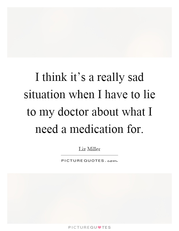 I think it's a really sad situation when I have to lie to my doctor about what I need a medication for Picture Quote #1