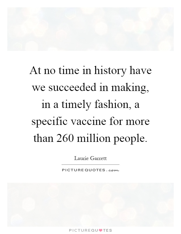 At no time in history have we succeeded in making, in a timely fashion, a specific vaccine for more than 260 million people Picture Quote #1