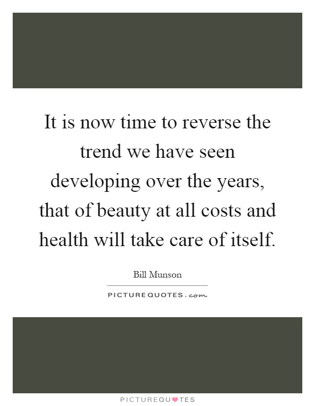It is now time to reverse the trend we have seen developing over the years, that of beauty at all costs and health will take care of itself Picture Quote #1