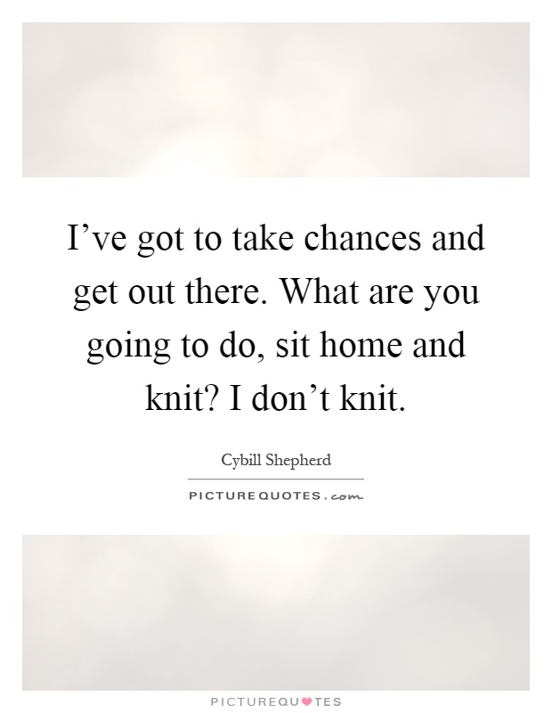 I've got to take chances and get out there. What are you going to do, sit home and knit? I don't knit Picture Quote #1