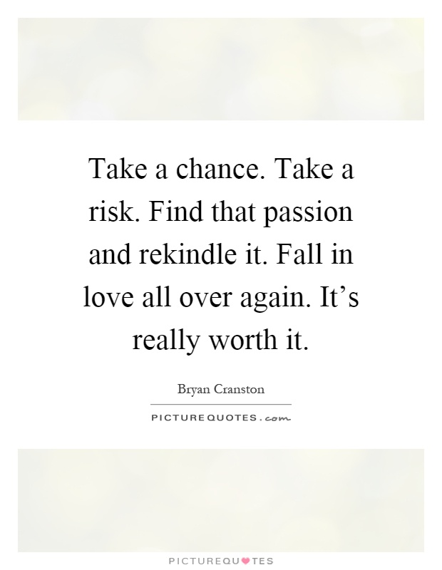 Take a chance. Take a risk. Find that passion and rekindle ...