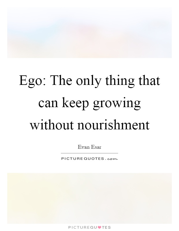 Ego: The only thing that can keep growing without nourishment Picture Quote #1