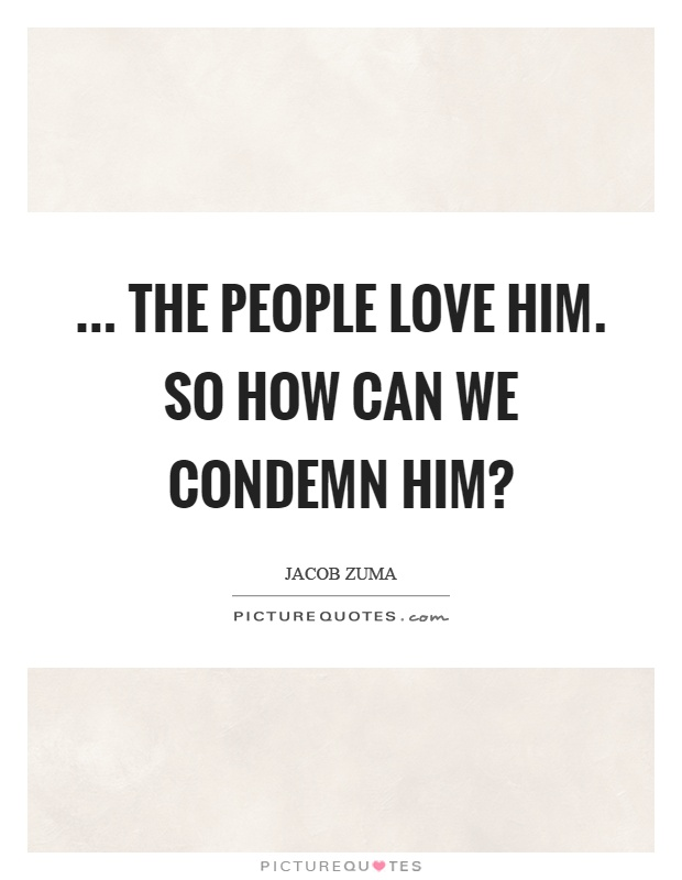 ... The people love him. So how can we condemn him? Picture Quote #1