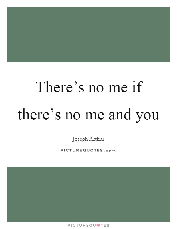 There's no me if there's no me and you Picture Quote #1