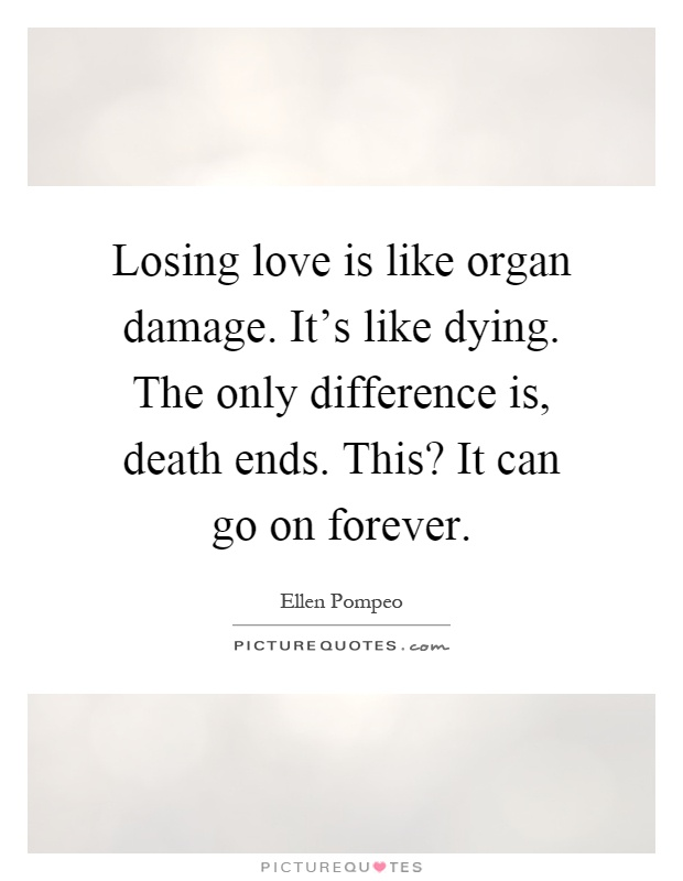 Losing love is like organ damage. It's like dying. The only difference is, death ends. This? It can go on forever Picture Quote #1