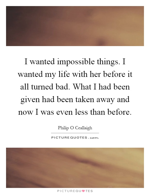 I wanted impossible things. I wanted my life with her before it all turned bad. What I had been given had been taken away and now I was even less than before Picture Quote #1