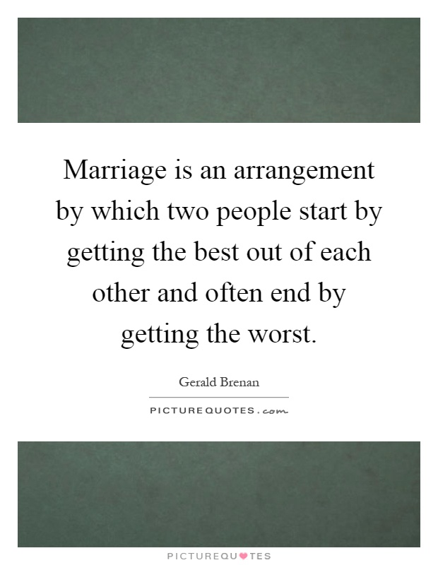 Marriage is an arrangement by which two people start by getting the best out of each other and often end by getting the worst Picture Quote #1