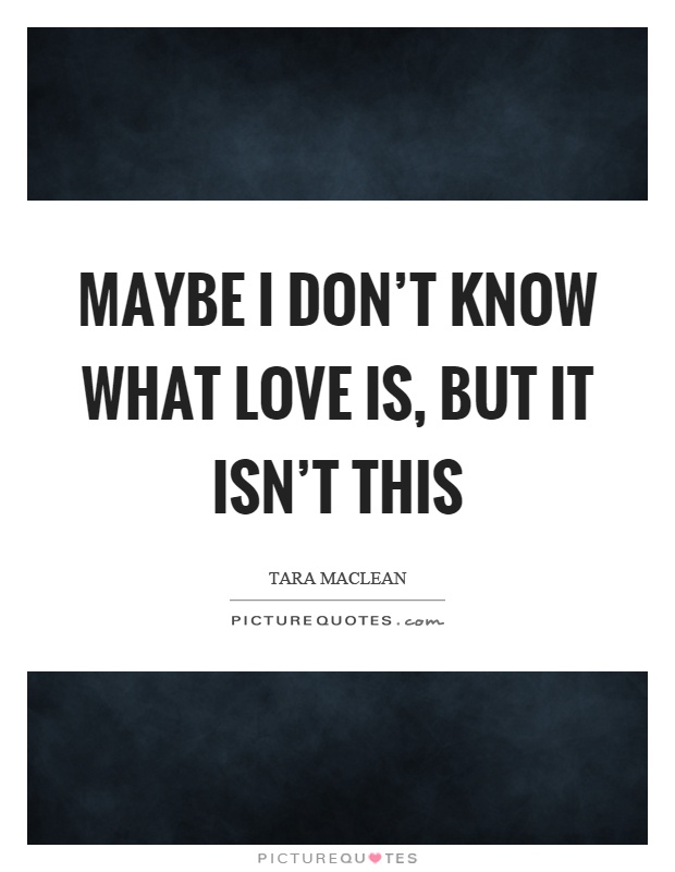 Maybe I don't know what love is, but it isn't this Picture Quote #1