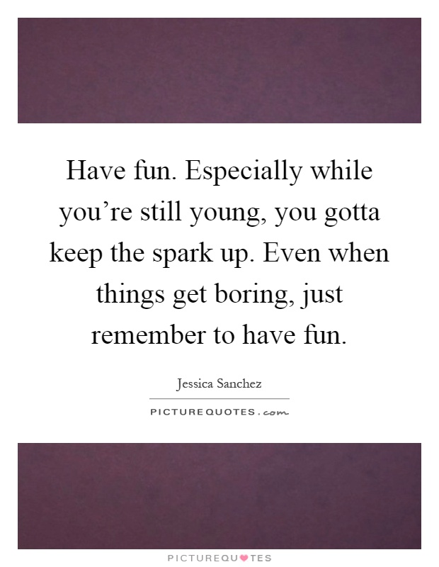 Have fun. Especially while you're still young, you gotta keep the spark up. Even when things get boring, just remember to have fun Picture Quote #1