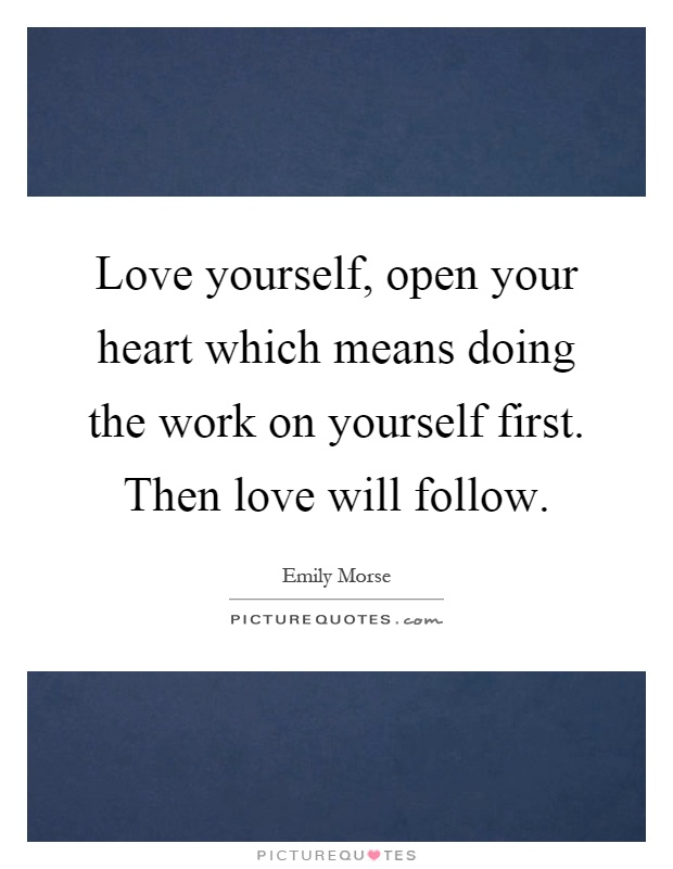 Love yourself, open your heart which means doing the work on yourself first. Then love will follow Picture Quote #1