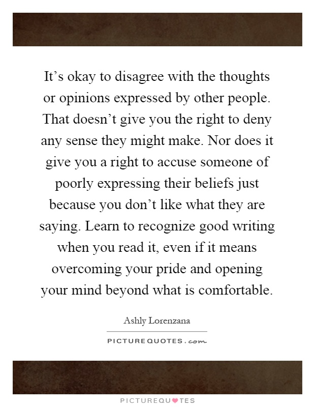 It's okay to disagree with the thoughts or opinions expressed by other people. That doesn't give you the right to deny any sense they might make. Nor does it give you a right to accuse someone of poorly expressing their beliefs just because you don't like what they are saying. Learn to recognize good writing when you read it, even if it means overcoming your pride and opening your mind beyond what is comfortable Picture Quote #1