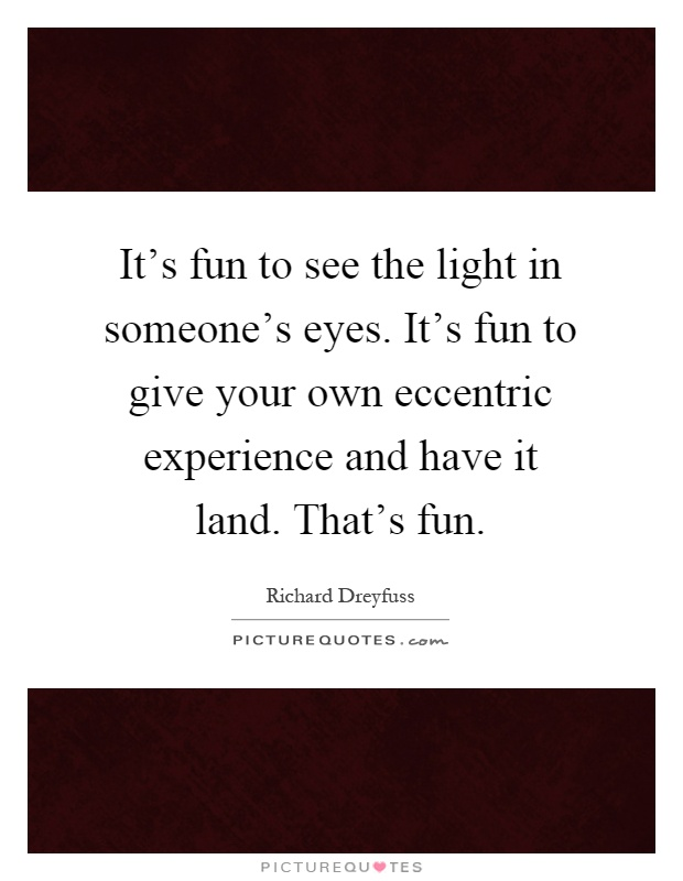 It's fun to see the light in someone's eyes. It's fun to give your own eccentric experience and have it land. That's fun Picture Quote #1