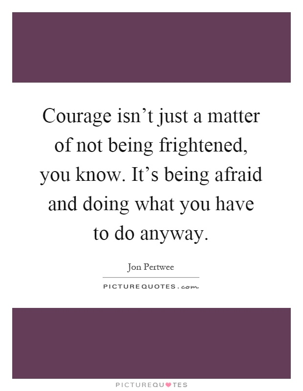 Courage isn't just a matter of not being frightened, you know. It's being afraid and doing what you have to do anyway Picture Quote #1
