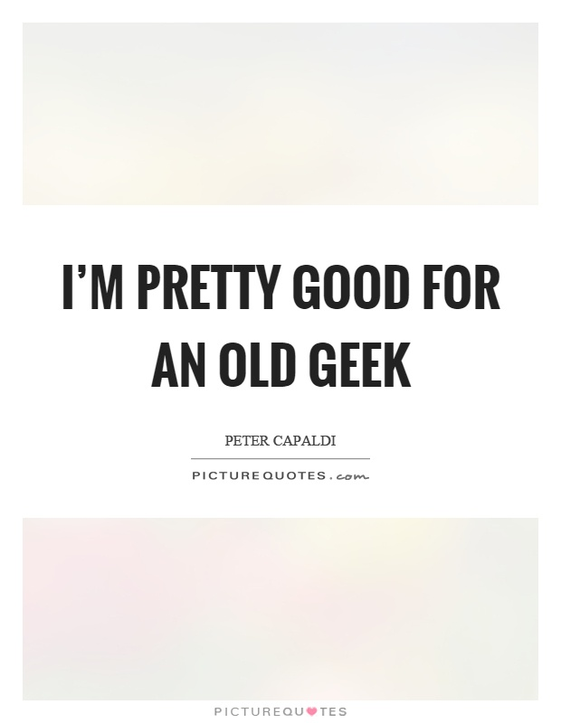 I'm pretty good for an old geek Picture Quote #1