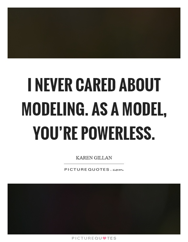I never cared about modeling. As a model, you're powerless Picture Quote #1