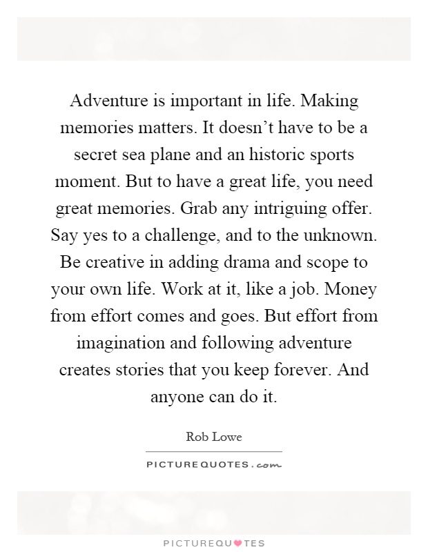 Adventure is important in life. Making memories matters. It doesn't have to be a secret sea plane and an historic sports moment. But to have a great life, you need great memories. Grab any intriguing offer. Say yes to a challenge, and to the unknown. Be creative in adding drama and scope to your own life. Work at it, like a job. Money from effort comes and goes. But effort from imagination and following adventure creates stories that you keep forever. And anyone can do it Picture Quote #1
