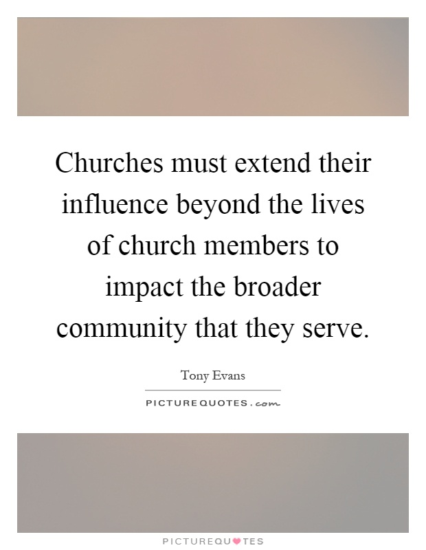Churches must extend their influence beyond the lives of church members to impact the broader community that they serve Picture Quote #1