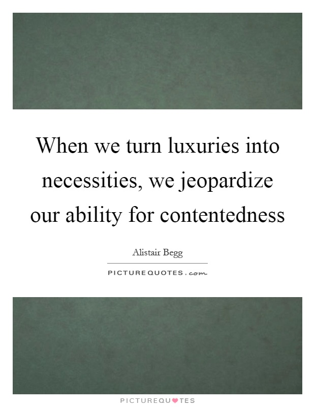 When we turn luxuries into necessities, we jeopardize our ability for contentedness Picture Quote #1