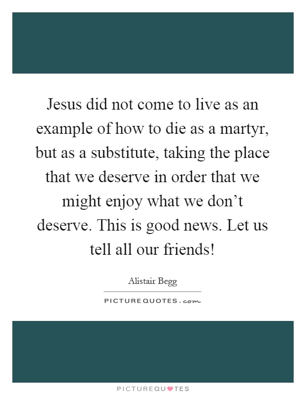 Jesus did not come to live as an example of how to die as a martyr, but as a substitute, taking the place that we deserve in order that we might enjoy what we don't deserve. This is good news. Let us tell all our friends! Picture Quote #1