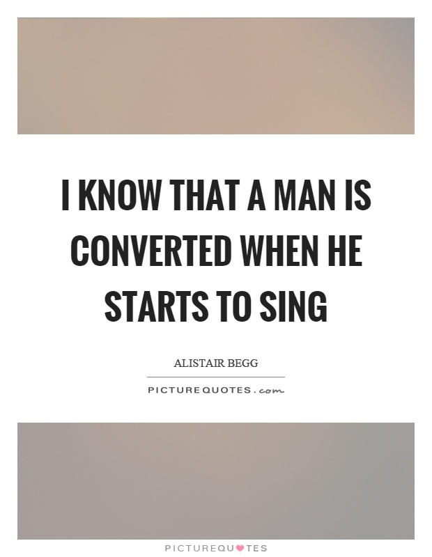 I know that a man is converted when he starts to sing Picture Quote #1