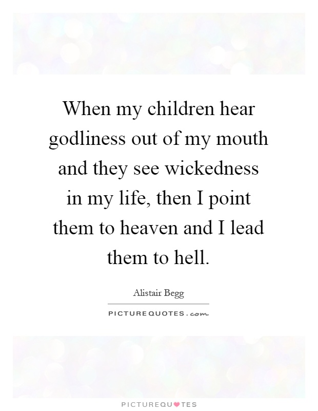 When my children hear godliness out of my mouth and they see wickedness in my life, then I point them to heaven and I lead them to hell Picture Quote #1