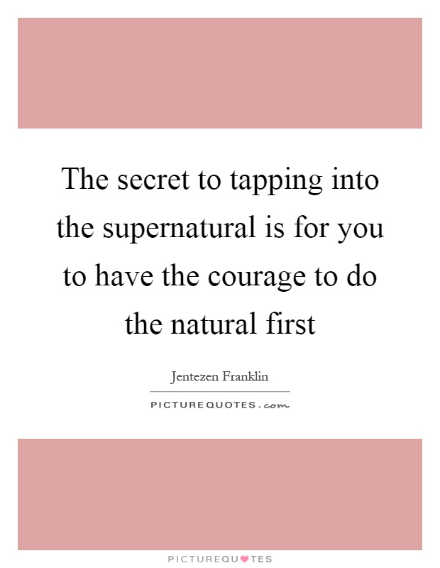 The secret to tapping into the supernatural is for you to have the courage to do the natural first Picture Quote #1
