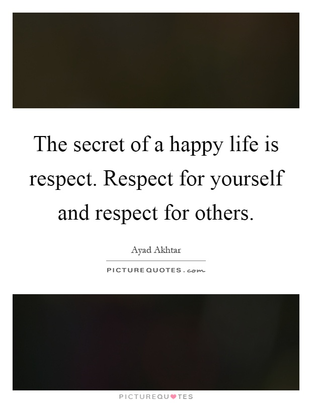 The secret of a happy life is respect. Respect for yourself and respect for others Picture Quote #1