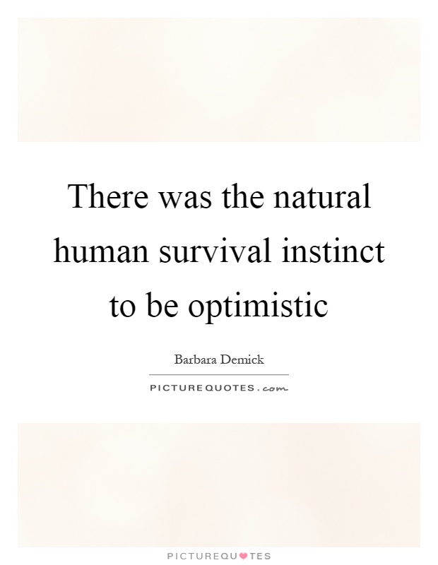 There was the natural human survival instinct to be optimistic Picture Quote #1