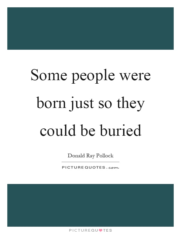 Some people were born just so they could be buried Picture Quote #1