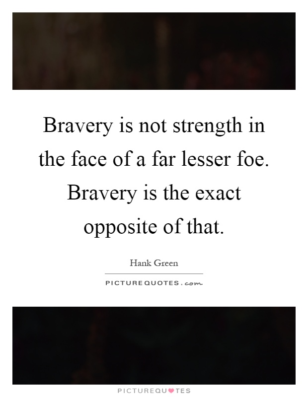 Bravery is not strength in the face of a far lesser foe. Bravery is the exact opposite of that Picture Quote #1