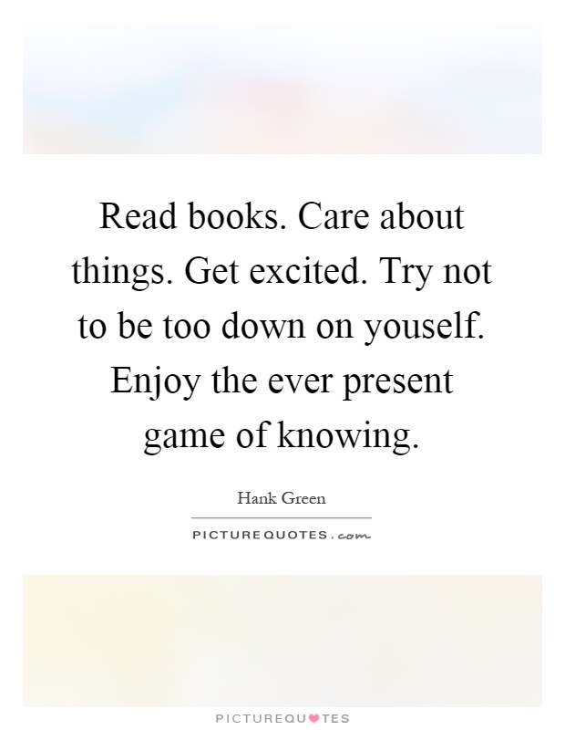 Marvelous Get Excited. Try Not To Be Too Down On Youself. Enjoy The Ever Present Game  Of Knowing