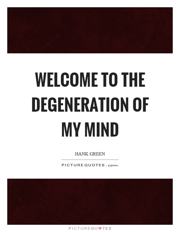 Welcome to the degeneration of my mind Picture Quote #1