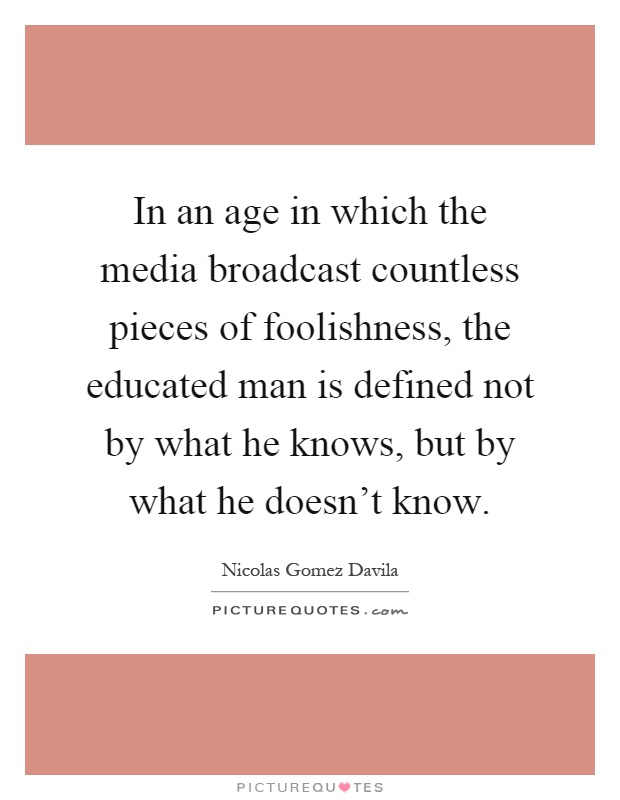 In an age in which the media broadcast countless pieces of foolishness, the educated man is defined not by what he knows, but by what he doesn't know Picture Quote #1