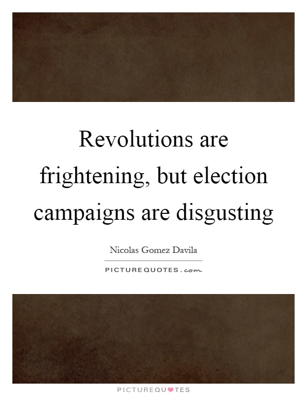Revolutions are frightening, but election campaigns are disgusting Picture Quote #1