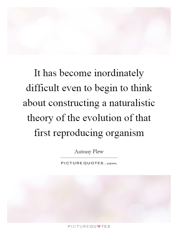 It has become inordinately difficult even to begin to think about constructing a naturalistic theory of the evolution of that first reproducing organism Picture Quote #1
