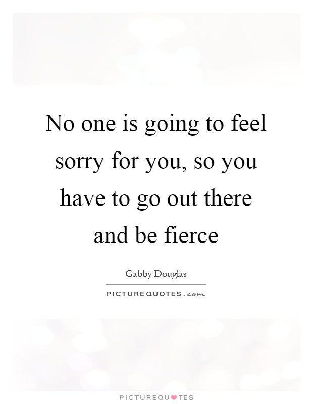 No one is going to feel sorry for you, so you have to go out there and be fierce Picture Quote #1