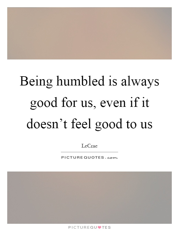 Being humbled is always good for us, even if it doesn't feel good to us Picture Quote #1