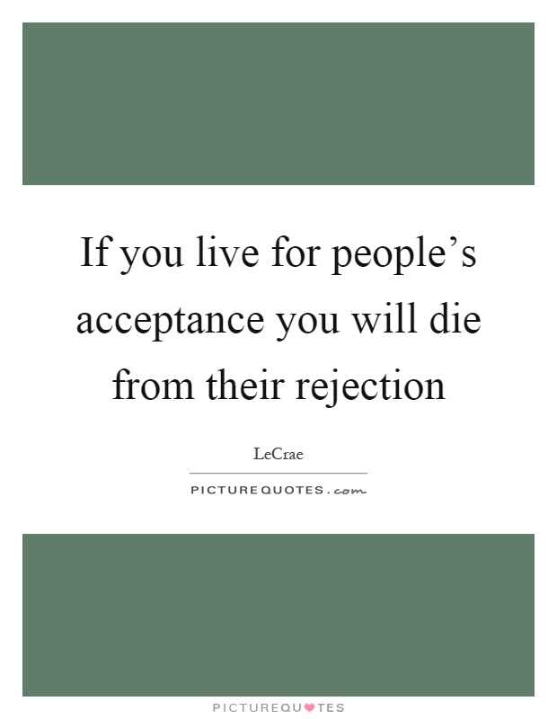 If you live for people's acceptance you will die from their rejection Picture Quote #1