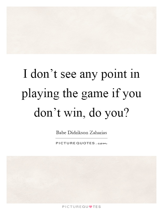 I don't see any point in playing the game if you don't win, do you? Picture Quote #1