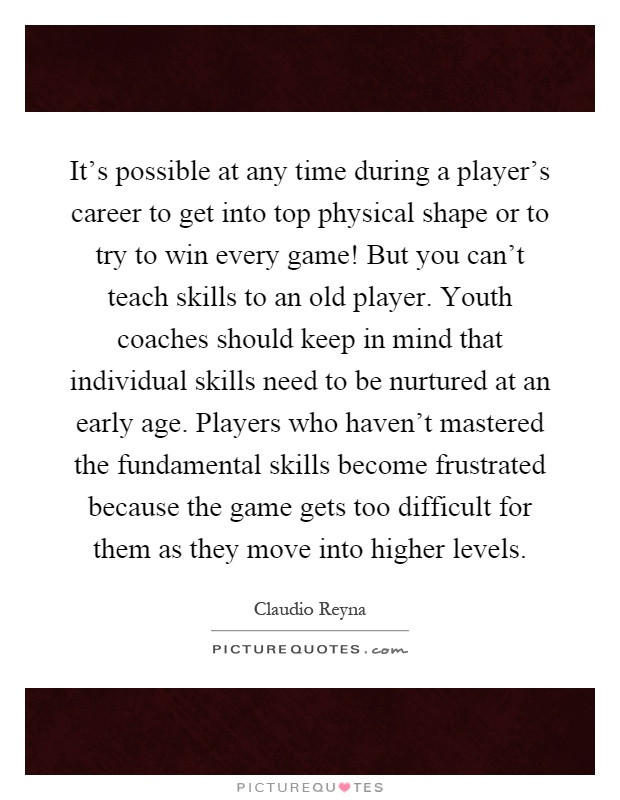 It's possible at any time during a player's career to get into top physical shape or to try to win every game! But you can't teach skills to an old player. Youth coaches should keep in mind that individual skills need to be nurtured at an early age. Players who haven't mastered the fundamental skills become frustrated because the game gets too difficult for them as they move into higher levels Picture Quote #1