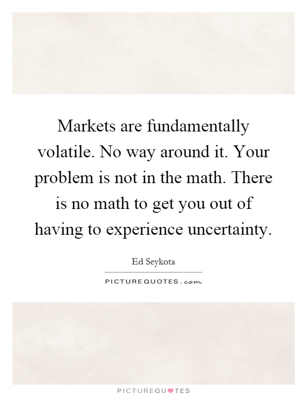 Markets are fundamentally volatile. No way around it. Your problem is not in the math. There is no math to get you out of having to experience uncertainty Picture Quote #1