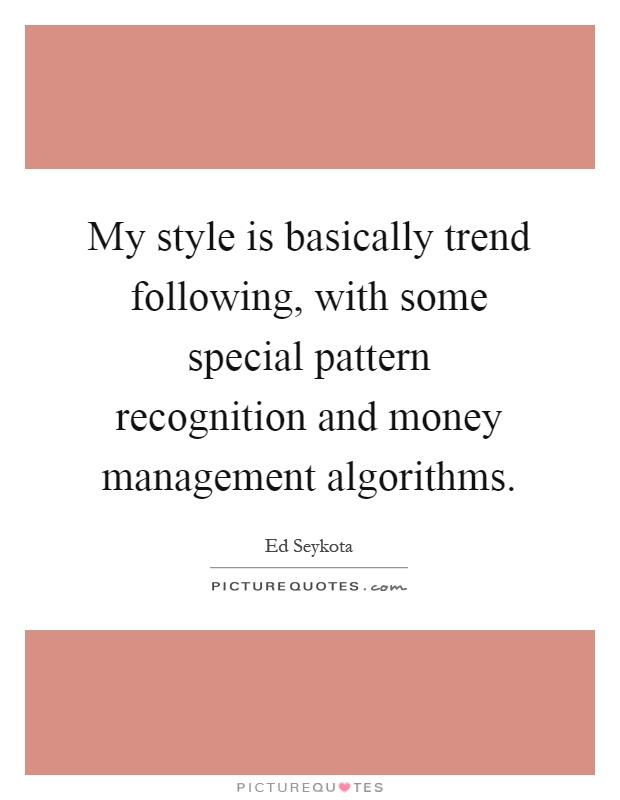 My style is basically trend following, with some special pattern recognition and money management algorithms Picture Quote #1