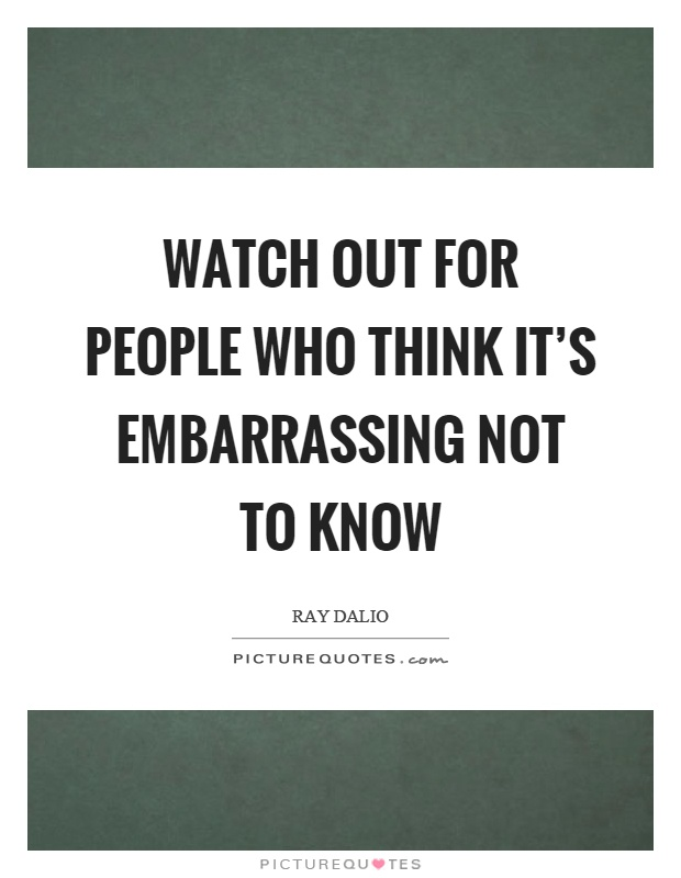 Watch out for people who think it's embarrassing not to know Picture Quote #1