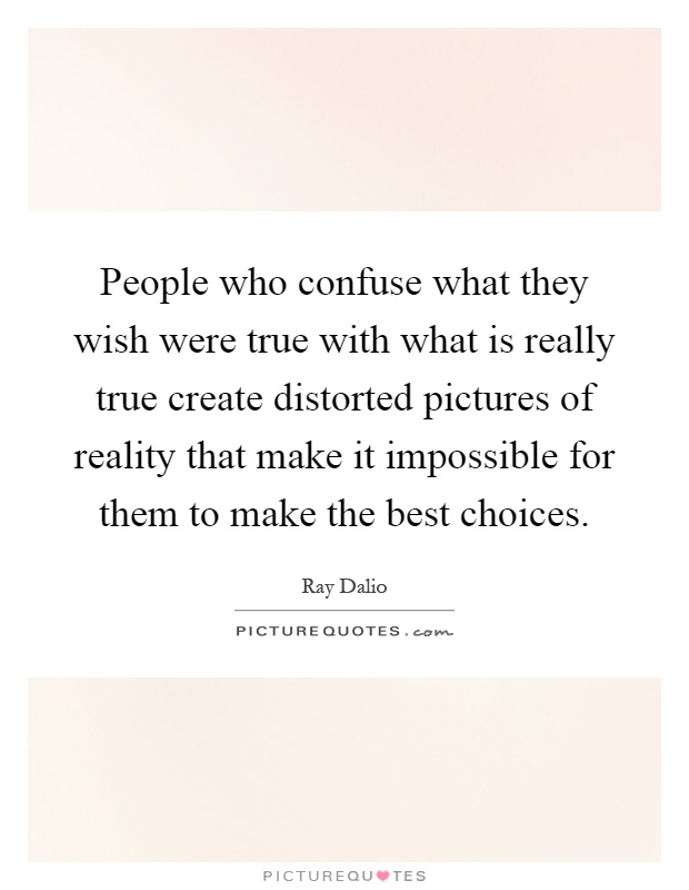 People who confuse what they wish were true with what is really true create distorted pictures of reality that make it impossible for them to make the best choices Picture Quote #1