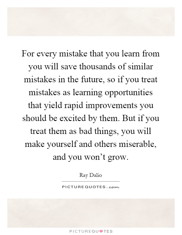 For every mistake that you learn from you will save thousands of similar mistakes in the future, so if you treat mistakes as learning opportunities that yield rapid improvements you should be excited by them. But if you treat them as bad things, you will make yourself and others miserable, and you won't grow Picture Quote #1
