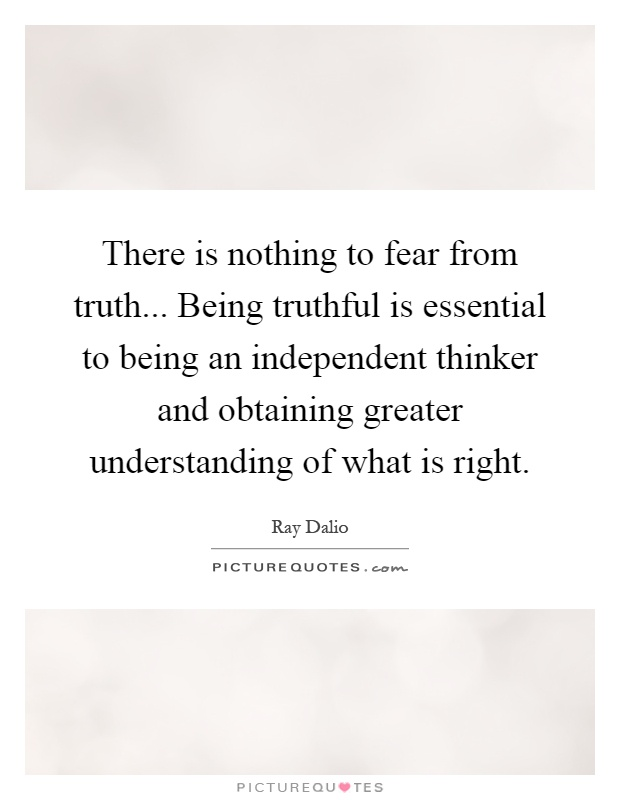 There is nothing to fear from truth... Being truthful is essential to being an independent thinker and obtaining greater understanding of what is right Picture Quote #1