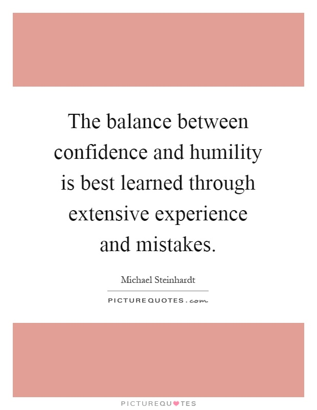 The balance between confidence and humility is best learned through extensive experience and mistakes Picture Quote #1