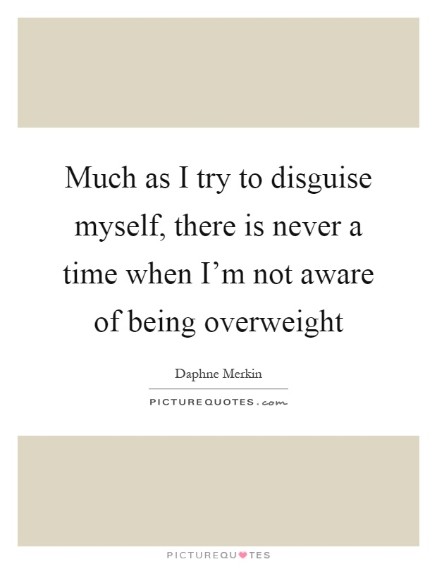 Much as I try to disguise myself, there is never a time when I'm not aware of being overweight Picture Quote #1