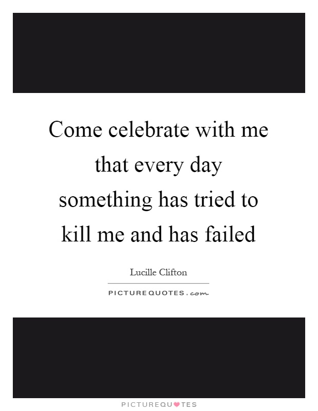 Come celebrate with me that every day something has tried to kill me and has failed Picture Quote #1