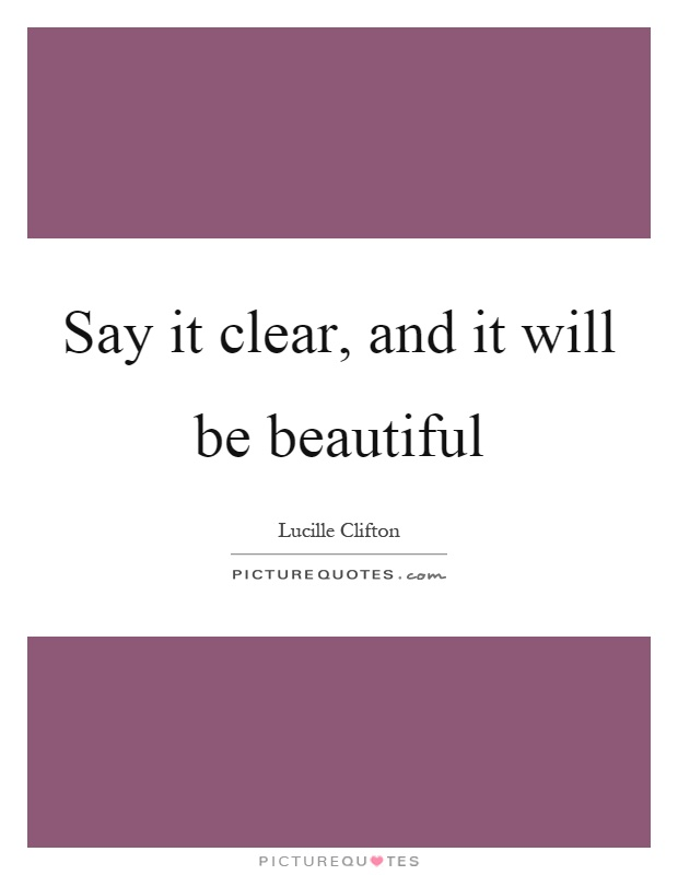 Say it clear, and it will be beautiful Picture Quote #1